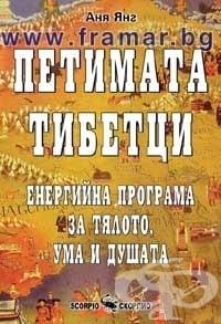 ПЕТИМАТА ТИБЕТЦИ - ЕНЕРГИЙНА ПРОГРАМА ЗА ТЯЛОТО, УМА И ДУШАТА - АНЯ ЯНГ - СКОРПИО