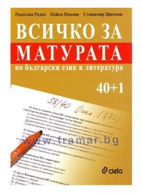 ВСИЧКО ЗА МАТУРАТА ПО БЪЛГАРСКИ ЕЗИК И ЛИТЕРАТУРА 40+1 - КОЙКА ПОПОВА, РАДОСЛАВ РАДЕВ, СТАНИМИР ЦВЕТКОВ - СИЕЛА