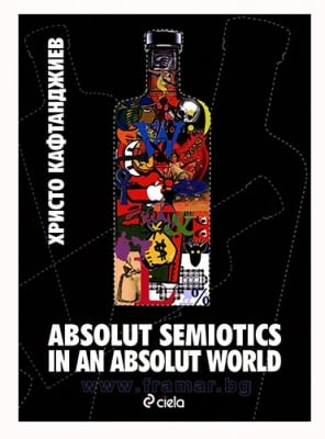 ABSOLUT SEMIOTICS IN AN ABSOLUT WORLD - ХРИСТО КАФТАНДЖИЕВ - СИЕЛА