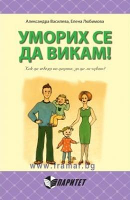 УМОРИХ СЕ ДА ВИКАМ! КАК ДА ГОВОРЯ НА ДЕЦАТА, ЗА ДА МЕ ЧУВАТ? - АЛЕКСАНДРА ВАСИЛЕВА, ЕЛЕНА ЛЮБИМОВА