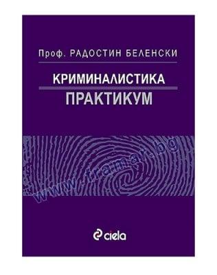 КРИМИНАЛИСТИКА. ПРАКТИКУМ - РАДОСТИН БЕЛЕНСКИ - СИЕЛА