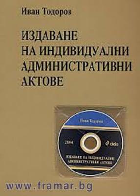 ИЗДАВАНЕ НА ИНДИВИДУАЛНИ АДМИНИСТРАТИВНИ АКТОВЕ 2004 + CD - ПРОФ. ИВАН ТОДОРОВ - СИЕЛА