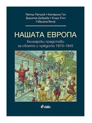 НАШАТА ЕВРОПА. БЪЛГАРСКИТЕ ПРЕДСТАВИ ЗА СВОЕТО И ЧУЖДОТО 1870 - 1945 - ГАБРИЕЛЕ ВОЛФ, ДОРОТЕЯ ДОБРЕВА, ЕКАТЕРИНА ГЕЛ, КЛАУС РОТ, ПЕТЪР ПЕТРОВ - СИЕЛА