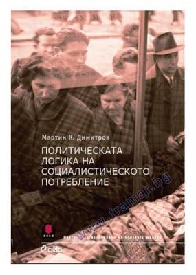 ПОЛИТИЧЕСКА ЛОГИКА НА СОЦИАЛИСТИЧЕСКОТО ПОТРЕБЛЕНИЕ - МАРТИН К. ДИМИТРОВ - СИЕЛА