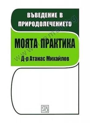 МОЯТА ПРАКТИКА - КНИГА 1 - ВЪВЕДЕНИЕ В ПРИРОДОЛЕЧЕНИЕТО - Д-Р АТАНАС МИХАЙЛОВ - ИЗТОК - ЗАПАД