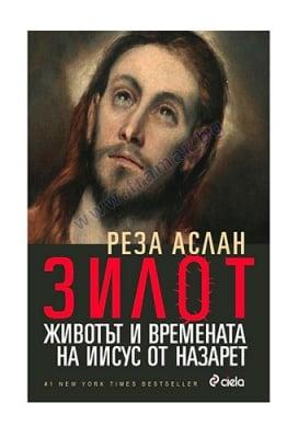 ЗИЛОТ. ЖИВОТЪТ И ВРЕМЕНАТА НА ИИСУС - РЕЗА АСЛАН - СИЕЛА