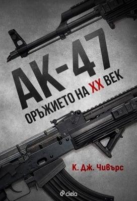 АК-47. ОРЪЖИЕТО XX ВЕК - К. ДЖ. ЧИВЪРС - СИЕЛА