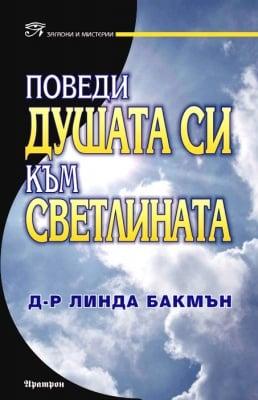 ПОВЕДИ ДУШАТА СИ КЪМ СВЕТЛИНАТА - Д-Р ЛИНДА БАКМЪН