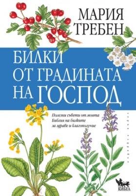 БИЛКИ ОТ ГРАДИНАТА НА ГОСПОД - Полезни съвети от моята Библия на билките за здраве и благополучие, МАРИЯ ТРЕБЕН