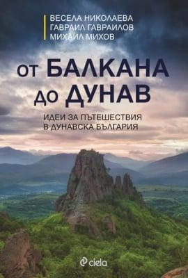 ОТ БАЛКАНА ДО ДУНАВ - ИДЕИ ЗА ПЪТЕШЕСТВИЯ В ДУНАВСКА БЪЛГАРИЯ - В. НИКОЛАЕВА, Г. ГАВРАИЛОВ, М. МИХОВ - СИЕЛА