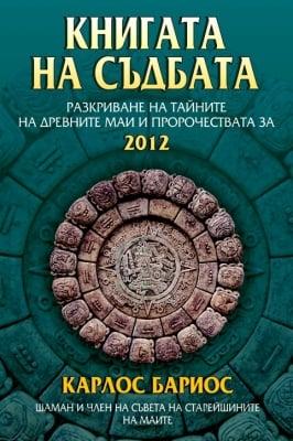 КНИГАТА НА СЪДБАТА - разкриване на тайните на древните маи и пророчествата за 2012 - Карлос Бариос