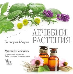 ЛЕЧЕБНИ РАСТЕНИЯ - Естествените лекарства – билки, суперхрани и етерични масла, ВИКТОРИЯ МЕРЕТ