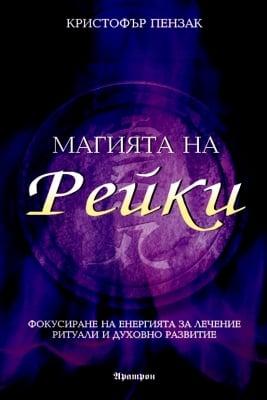 МАГИЯТА НА РЕЙКИ - Фокусиране на енергията за лечение, ритуали и духовно развитие, Кристофър Пензак, АРАТРОН