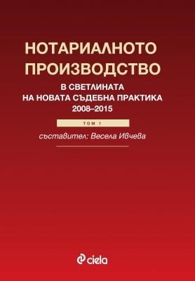 НОТАРИАЛНОТО ПРОИЗВОДСТВО В СВЕТЛИНАТА НА НОВАТА СЪДЕБНА ПРАКТИКА (2008-2015 год.) - ВЕСЕЛА ИВЧЕВА - СИЕЛА