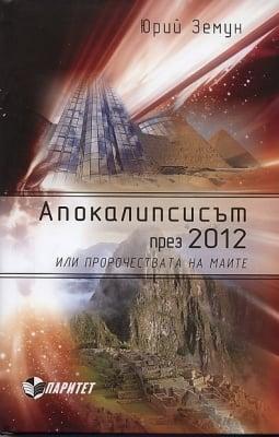 АПОКАЛИПСИСЪТ ПРЕЗ 2012 ИЛИ ПРОРОЧЕСТВАТА НА МАИТЕ – ЮРИЙ ЗЕМУН, ПАРИТЕТ