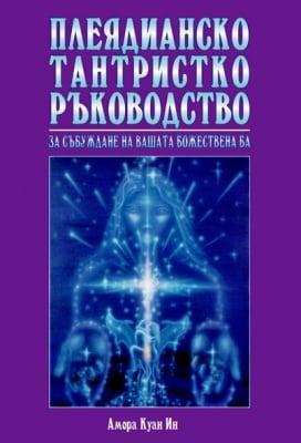 ПЛЕЯДИАНСКО ТАНТРИСТКО РЪКОВОДСТВО - За събуждане на вашата божествена БА, Амора Куан Ин