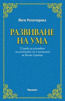РАЗВИВАНЕ НА УМА - 12 урока за осъзнаване на истинския Аз и постигане на Висше съзнание - Йоги Рамачарака