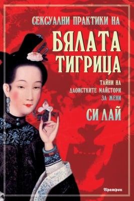 СЕКСУАЛНИ ПРАКТИКИ НА БЯЛАТА ТИГРИЦА - Тайни на даоистките майстори за жени - Си Лай
