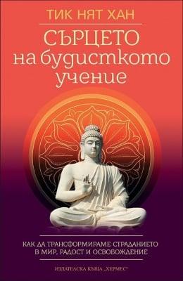 СЪРЦЕТО НА БУДИСТКОТО УЧЕНИЕ - как да трансформираме страданието в мир, радост и освобождение - ТИК НЯТ ХАН - ХЕРМЕС