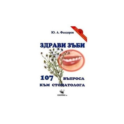 ЗДРАВИ ЗЪБИ. 107 ВЪПРОСА КЪМ СТОМАТОЛОГА - Ю. А. ФЬОДОРОВ - СКОРПИО