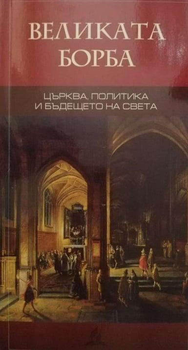 ВЕЛИКАТА БОРБА - църква, политика и бъдещето на света - Елън Уайт