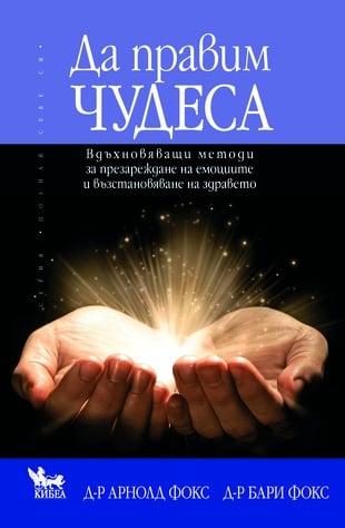 Да правим чудеса Вдъхновяващи методи за презареждане на емоциите и възстановяване на здравето, Бари Фокс , Арнолд Фокс