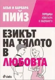 ЕЗИКЪТ НА ТЯЛОТО В ЛЮБОВТА - АЛЪН И БАРБАРА ПИЙЗ - СИЕЛА