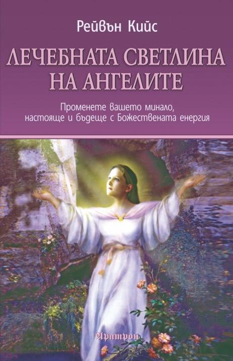 ЛЕЧЕБНАТА СВЕТЛИНА НА АНГЕЛИТЕ  Променете вашето минало, настояще и бъдеще с Божествената енергия, Рейвън Кийс