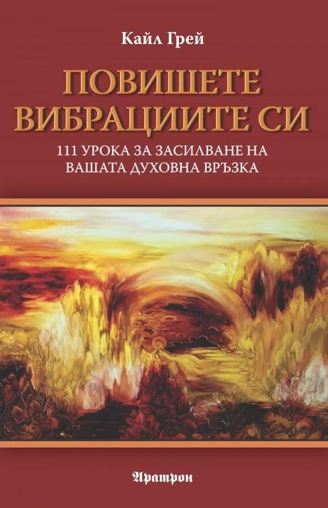 ПОВИШЕТЕ ВИБРАЦИИТЕ СИ  111 урока за засилване на вашата духовна връзка - Кайл Грей, АРАТРОН