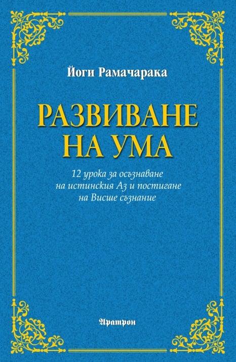 РАЗВИВАНЕ НА УМА  12 урока за осъзнаване на истинския Аз и постигане на Висше съзнание - Йоги Рамачарака