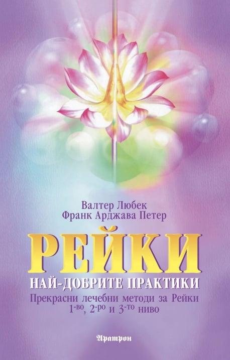 РЕЙКИ НАЙ-ДОБРИТЕ ПРАКТИКИ - ВАЛТЕР ЛЮБЕК, ФРАНК АРДЖАВА ПЕТЕР