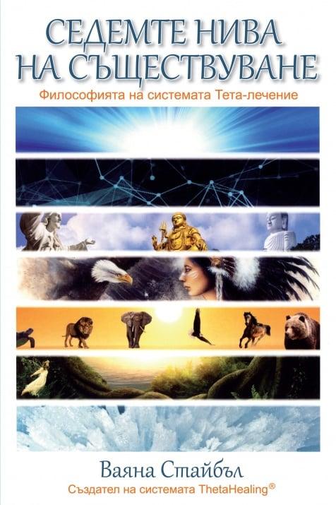 СЕДЕМТЕ НИВА НА СЪЩЕСТВУВАНЕ  Философията на системата Тета-лечение - Ваяна Стайбъл