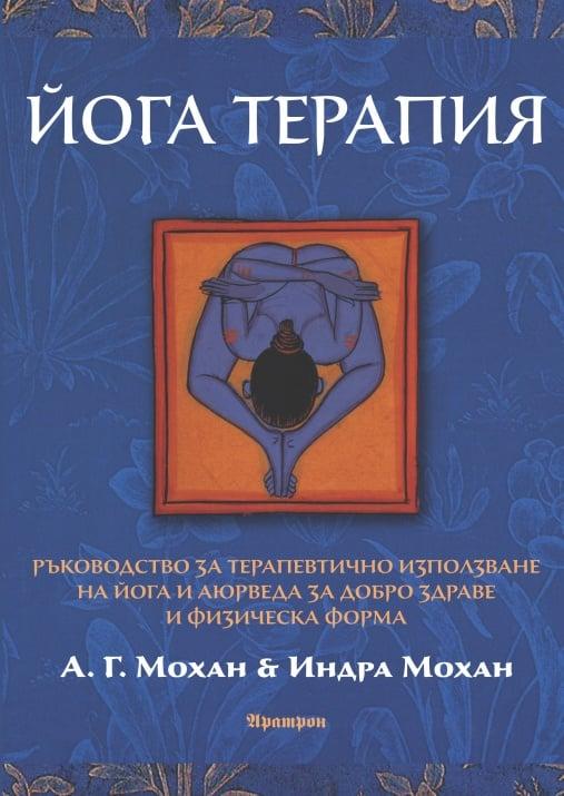 ЙОГА ТЕРАПИЯ  Ръководство за терапевтично използване на йога и аюрведа за добро здраве и физическа форма - А. Г. Мохан & Индра МоханАРАТРОН